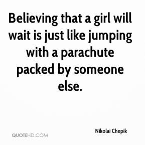 Nikolai Chepik  - Believing that a girl will wait is just like jumping with a parachute packed by someone else.