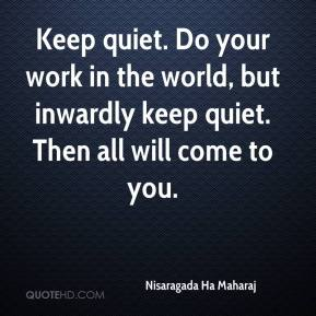 Nisaragada Ha Maharaj  - Keep quiet. Do your work in the world, but inwardly keep quiet. Then all will come to you.