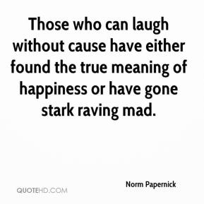 Norm Papernick  - Those who can laugh without cause have either found the true meaning of happiness or have gone stark raving mad.