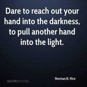 Norman B. Rice  - Dare to reach out your hand into the darkness, to pull another hand into the light.