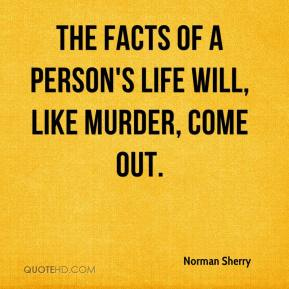 Norman Sherry - The facts of a person's life will, like murder, come out.