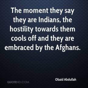 Obaid Abdullah  - The moment they say they are Indians, the hostility towards them cools off and they are embraced by the Afghans.