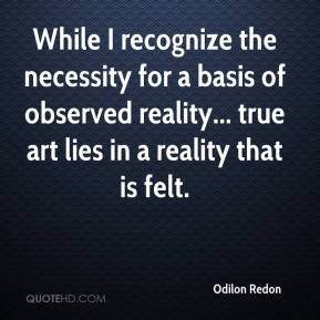 Odilon Redon - While I recognize the necessity for a basis of observed reality... true art lies in a reality that is felt.