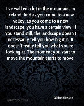 Olafur Eliasson - I've walked a lot in the mountains in Iceland. And as you come to a new valley, as you come to a new landscape, you have a certain view. If you stand still, the landscape doesn't necessarily tell you how big it is. It doesn't really tell you what you're looking at. The moment you start to move the mountain starts to move.