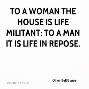 Oliver Bell Bunce  - To a woman the house is life militant; to a man it is life in repose.