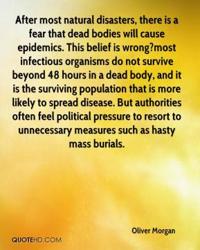 Oliver Morgan  - After most natural disasters, there is a fear that dead bodies will cause epidemics. This belief is wrong?most infectious organisms do not survive beyond 48 hours in a dead body, and it is the surviving population that is more likely to spread disease. But authorities often feel political pressure to resort to unnecessary measures such as hasty mass burials.