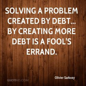 Olivier Sarkozy - Solving a problem created by debt... by creating more debt is a fool's errand.