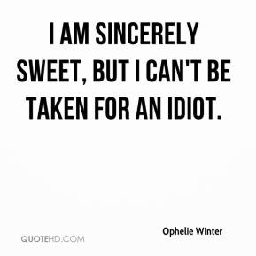 Ophelie Winter  - I am sincerely sweet, but I can't be taken for an idiot.