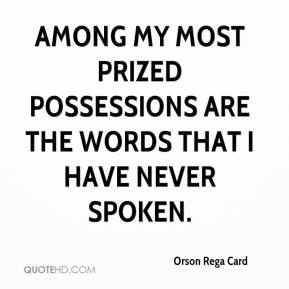 Orson Rega Card  - Among my most prized possessions are the words that I have never spoken.