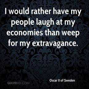 I would rather have my people laugh at my economies than weep for my extravagance.