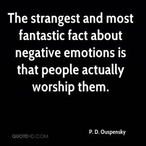 P. D. Ouspensky  - The strangest and most fantastic fact about negative emotions is that people actually worship them.
