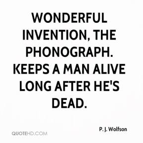 P. J. Wolfson - Wonderful invention, the phonograph. Keeps a man alive long after he's dead.