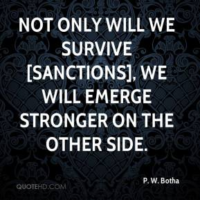 P. W. Botha  - Not only will we survive [sanctions], we will emerge stronger on the other side.