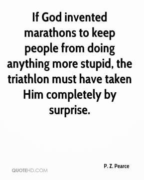 P. Z. Pearce  - If God invented marathons to keep people from doing anything more stupid, the triathlon must have taken Him completely by surprise.