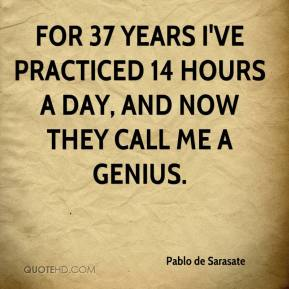 Pablo de Sarasate - For 37 years I've practiced 14 hours a day, and now they call me a genius.