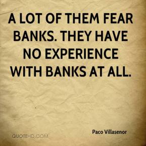 Paco Villasenor  - A lot of them fear banks. They have no experience with banks at all.