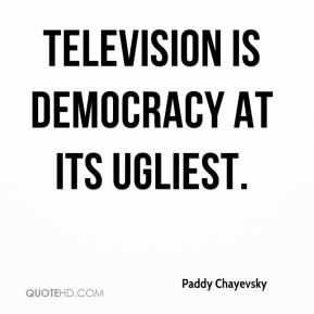 Paddy Chayevsky  - Television is democracy at its ugliest.