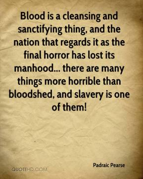 Padraic Pearse - Blood is a cleansing and sanctifying thing, and the nation that regards it as the final horror has lost its manhood... there are many things more horrible than bloodshed, and slavery is one of them!
