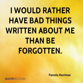 I would rather have bad things written about me than be forgotten.