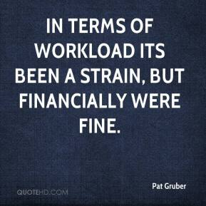 Pat Gruber  - In terms of workload its been a strain, but financially were fine.