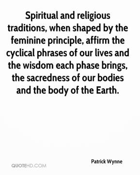 Patrick Wynne  - Spiritual and religious traditions, when shaped by the feminine principle, affirm the cyclical phrases of our lives and the wisdom each phase brings, the sacredness of our bodies and the body of the Earth.