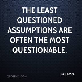 Paul Broca  - The least questioned assumptions are often the most questionable.