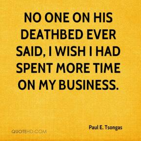 Paul E. Tsongas - No one on his deathbed ever said, I wish I had spent more time on my business.