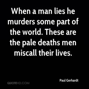 Paul Gerhardt - When a man lies he murders some part of the world. These are the pale deaths men miscall their lives.