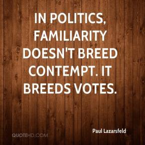 Paul Lazarsfeld - In politics, familiarity doesn't breed contempt. It breeds votes.