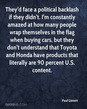 Paul Lienert  - They'd face a political backlash if they didn't. I'm constantly amazed at how many people wrap themselves in the flag when buying cars, but they don't understand that Toyota and Honda have products that literally are 90 percent U.S. content.