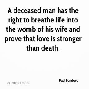 Paul Lombard  - A deceased man has the right to breathe life into the womb of his wife and prove that love is stronger than death.