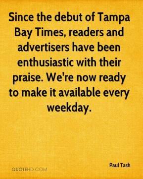 Paul Tash  - Since the debut of Tampa Bay Times, readers and advertisers have been enthusiastic with their praise. We're now ready to make it available every weekday.