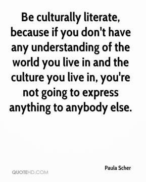 Paula Scher  - Be culturally literate, because if you don't have any understanding of the world you live in and the culture you live in, you're not going to express anything to anybody else.