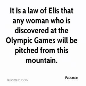 Pausanias  - It is a law of Elis that any woman who is discovered at the Olympic Games will be pitched from this mountain.