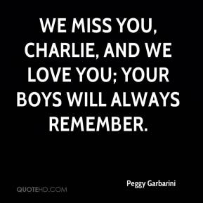 Peggy Garbarini  - We miss you, Charlie, and we love you; your boys will always remember.