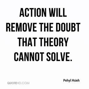 Action will remove the doubt that theory cannot solve.