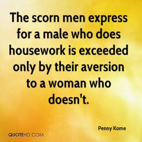 Penny Kome  - The scorn men express for a male who does housework is exceeded only by their aversion to a woman who doesn't.