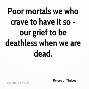 Perses of Thebes  - Poor mortals we who crave to have it so - our grief to be deathless when we are dead.