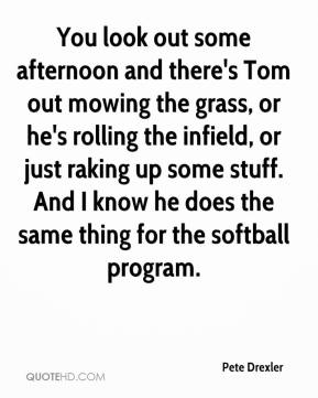 Pete Drexler  - You look out some afternoon and there's Tom out mowing the grass, or he's rolling the infield, or just raking up some stuff. And I know he does the same thing for the softball program.