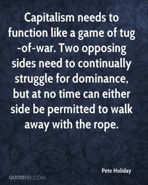 Pete Holiday  - Capitalism needs to function like a game of tug-of-war. Two opposing sides need to continually struggle for dominance, but at no time can either side be permitted to walk away with the rope.