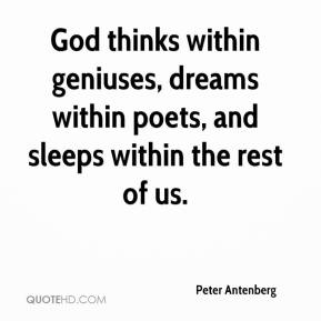 Peter Antenberg  - God thinks within geniuses, dreams within poets, and sleeps within the rest of us.