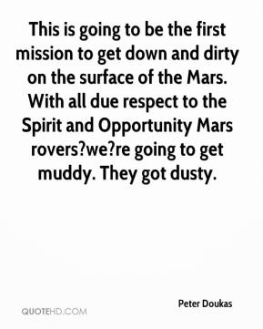 Peter Doukas  - This is going to be the first mission to get down and dirty on the surface of the Mars. With all due respect to the Spirit and Opportunity Mars rovers?we?re going to get muddy. They got dusty.