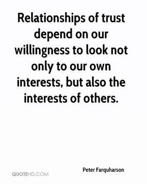 Peter Farquharson  - Relationships of trust depend on our willingness to look not only to our own interests, but also the interests of others.
