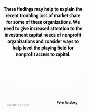 Peter Goldberg  - These findings may help to explain the recent troubling loss of market share for some of these organizations. We need to give increased attention to the investment capital needs of nonprofit organizations and consider ways to help level the playing field for nonprofit access to capital.