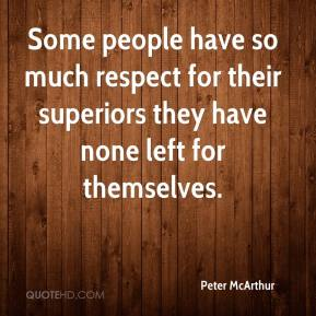 Peter McArthur  - Some people have so much respect for their superiors they have none left for themselves.