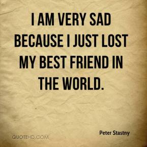 Peter Stastny  - I am very sad because I just lost my best friend in the world.