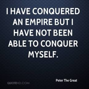 Peter The Great  - I have conquered an empire but I have not been able to conquer myself.