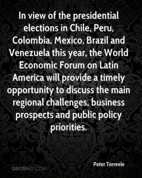 Peter Torreele  - In view of the presidential elections in Chile, Peru, Colombia, Mexico, Brazil and Venezuela this year, the World Economic Forum on Latin America will provide a timely opportunity to discuss the main regional challenges, business prospects and public policy priorities.