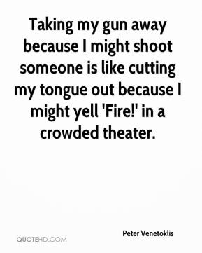 Peter Venetoklis  - Taking my gun away because I might shoot someone is like cutting my tongue out because I might yell 'Fire!' in a crowded theater.