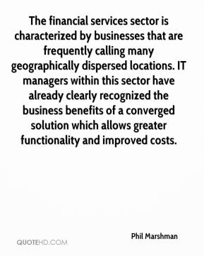 Phil Marshman  - The financial services sector is characterized by businesses that are frequently calling many geographically dispersed locations. IT managers within this sector have already clearly recognized the business benefits of a converged solution which allows greater functionality and improved costs.